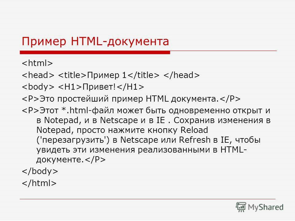 Пример HTML-документа Пример 1 Привет! Это простейший пример HTML документа. Этот *.html-файл может быть одновременно открыт и в Notepad, и в Netscape и в IE. Сохранив изменения в Notepad, просто нажмите кнопку Reload ('перезагрузить') в Netscape или
