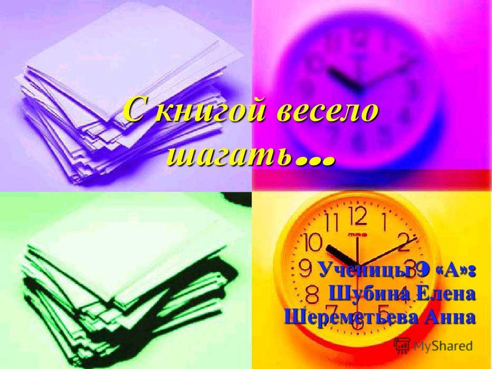 С книгой весело шагать … Ученицы 9 « А »: Шубина Елена Шереметьева Анна