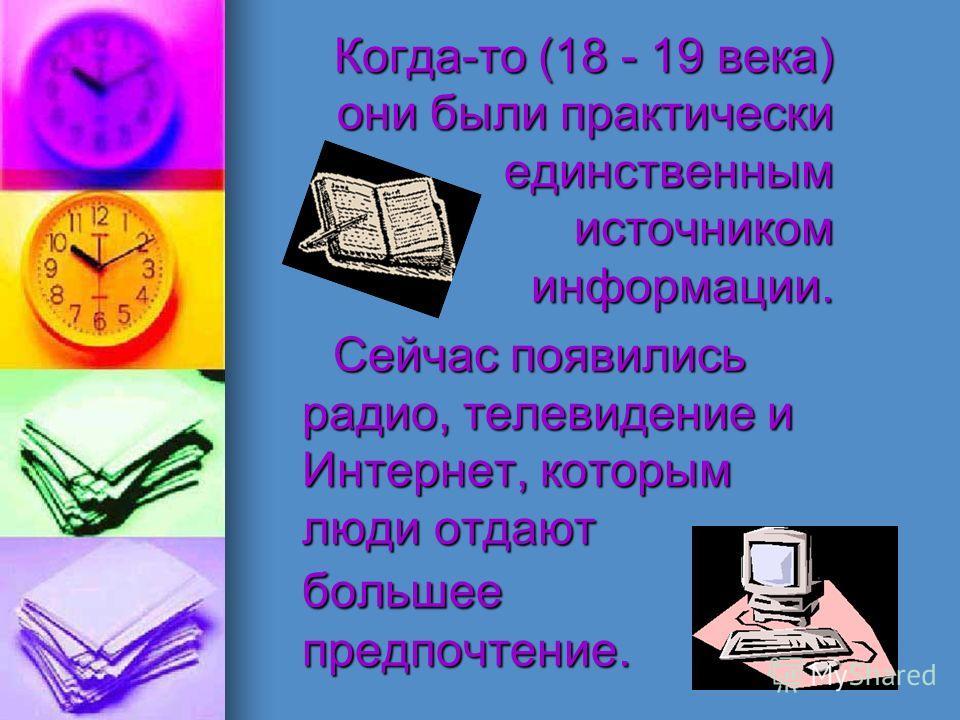 Когда-то (18 - 19 века) они были практически единственным источником информации. Когда-то (18 - 19 века) они были практически единственным источником информации. Сейчас появились радио, телевидение и Интернет, которым люди отдают большее предпочтение
