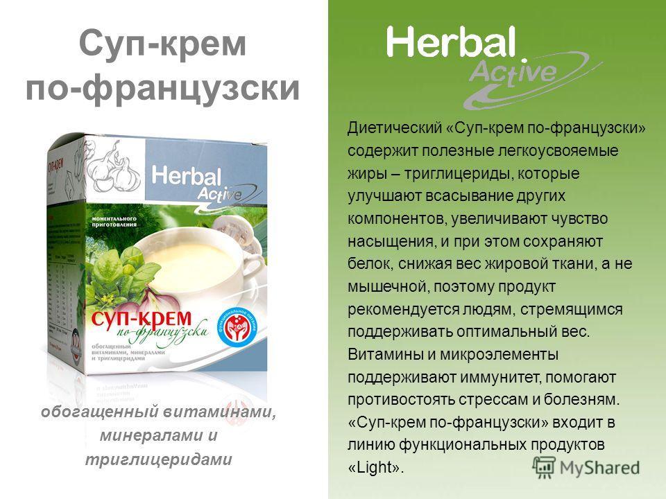Суп-крем по-французски Диетический «Суп-крем по-французски» содержит полезные легкоусвояемые жиры – триглицериды, которые улучшают всасывание других компонентов, увеличивают чувство насыщения, и при этом сохраняют белок, снижая вес жировой ткани, а н