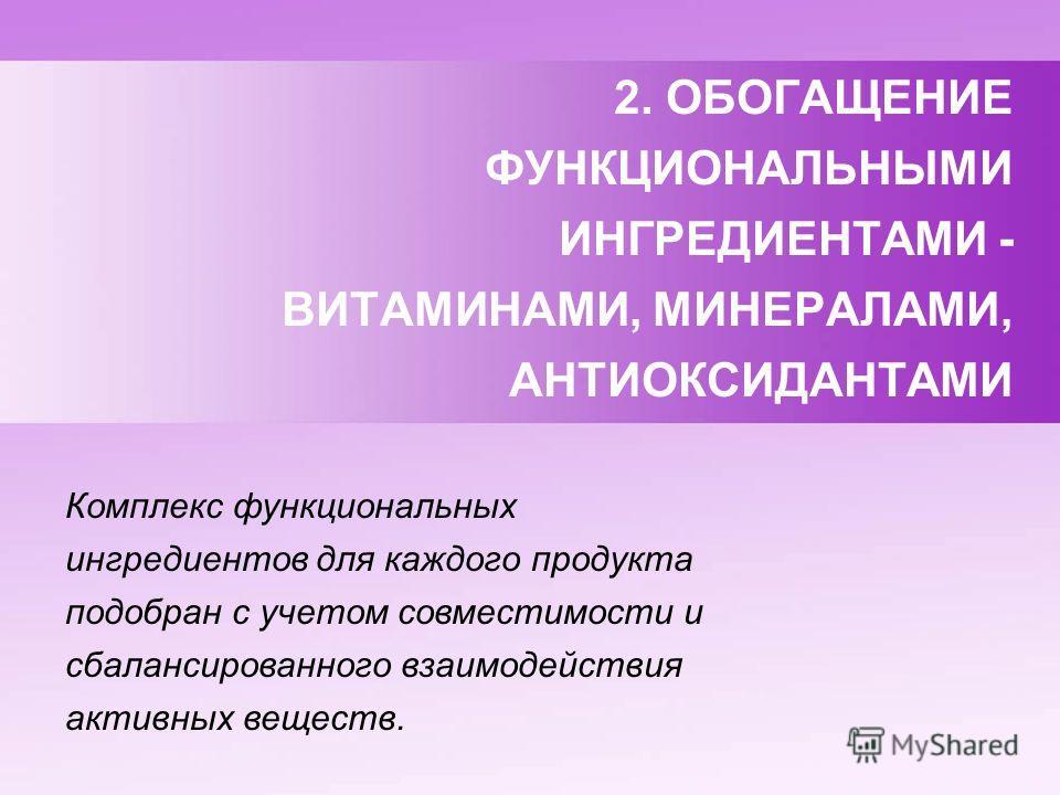 2. ОБОГАЩЕНИЕ ФУНКЦИОНАЛЬНЫМИ ИНГРЕДИЕНТАМИ - ВИТАМИНАМИ, МИНЕРАЛАМИ, АНТИОКСИДАНТАМИ Комплекс функциональных ингредиентов для каждого продукта подобран с учетом совместимости и сбалансированного взаимодействия активных веществ.