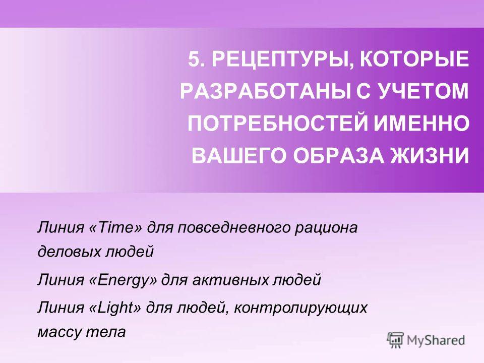 5. РЕЦЕПТУРЫ, КОТОРЫЕ РАЗРАБОТАНЫ С УЧЕТОМ ПОТРЕБНОСТЕЙ ИМЕННО ВАШЕГО ОБРАЗА ЖИЗНИ Линия «Time» для повседневного рациона деловых людей Линия «Energy» для активных людей Линия «Light» для людей, контролирующих массу тела