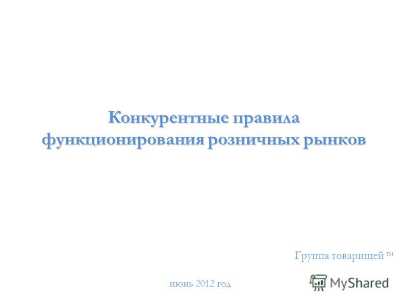 Конкурентные правила функционирования розничных рынков Группа товарищей тм июнь 2012 год