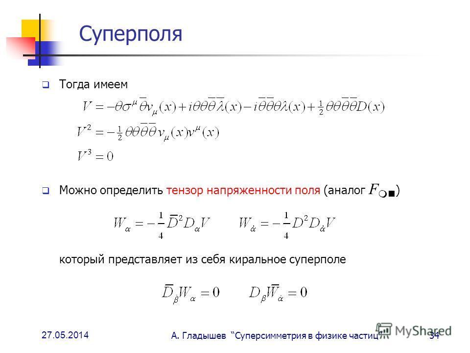 27.05.2014 А. Гладышев Суперсимметрия в физике частиц34 Суперполя Тогда имеем Можно определить тензор напряженности поля (аналог F ) который представляет из себя киральное суперполе