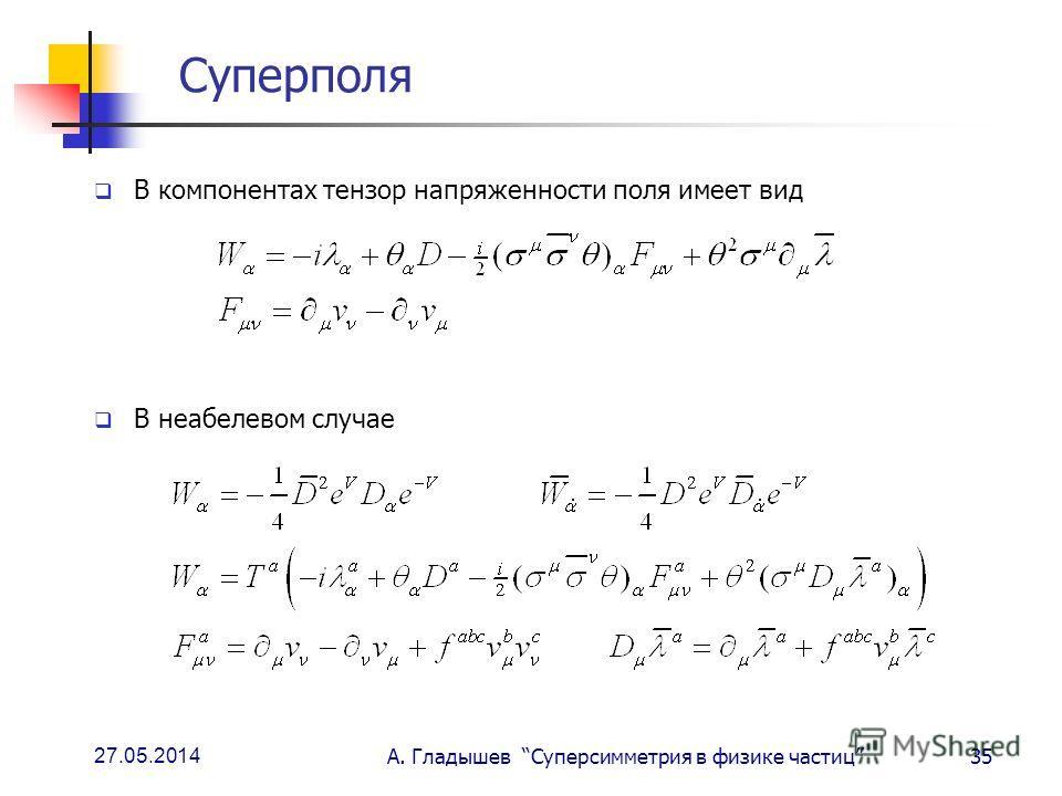 27.05.2014 А. Гладышев Суперсимметрия в физике частиц35 Суперполя В компонентах тензор напряженности поля имеет вид В неабелевом случае