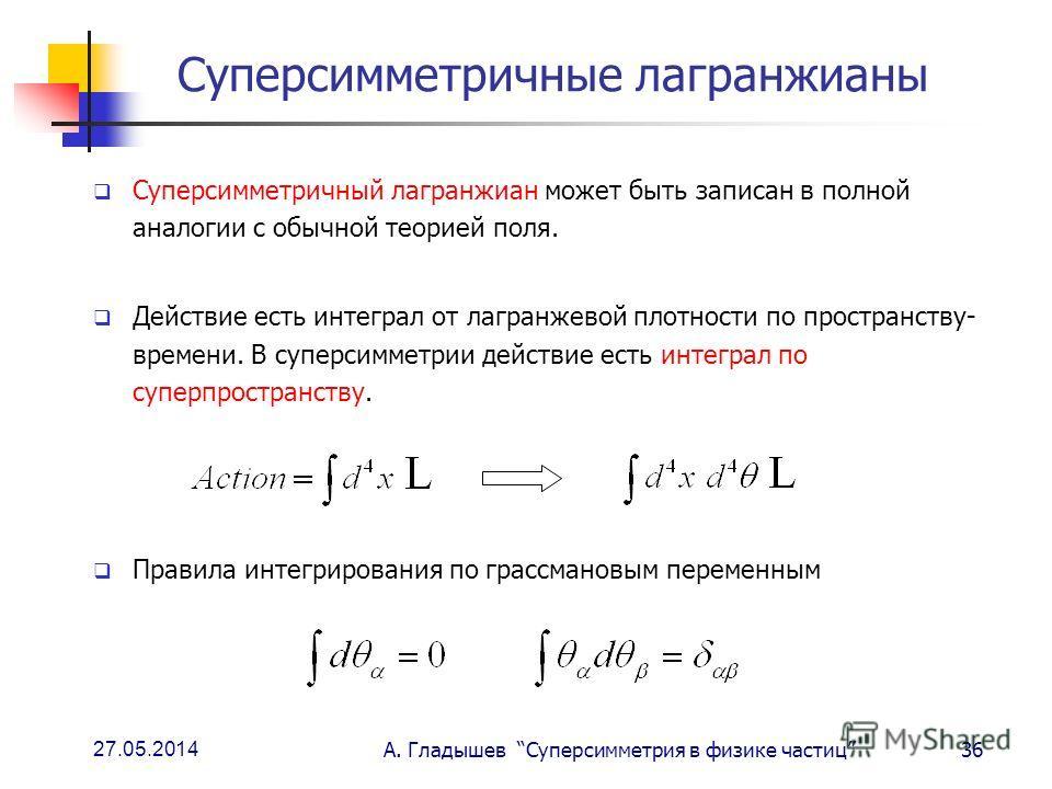 27.05.2014 А. Гладышев Суперсимметрия в физике частиц36 Суперсимметричные лагранжианы Суперсимметричный лагранжиан может быть записан в полной аналогии с обычной теорией поля. Действие есть интеграл от лагранжевой плотности по пространству- времени.