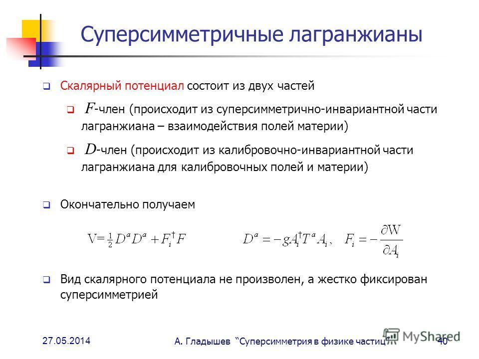 27.05.2014 А. Гладышев Суперсимметрия в физике частиц40 Суперсимметричные лагранжианы Скалярный потенциал состоит из двух частей F -член (происходит из суперсимметрично-инвариантной части лагранжиана – взаимодействия полей материи) D -член (происходи