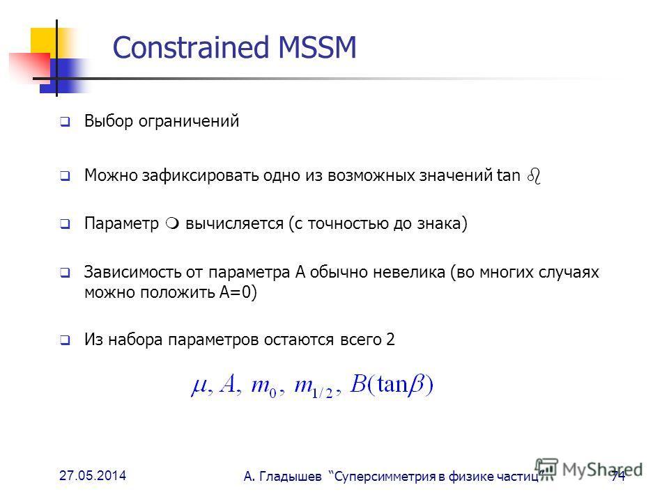 27.05.2014 А. Гладышев Суперсимметрия в физике частиц74 Constrained MSSM Выбор ограничений Можно зафиксировать одно из возможных значений tan Параметр вычисляется (с точностью до знака) Зависимость от параметра А обычно невелика (во многих случаях мо