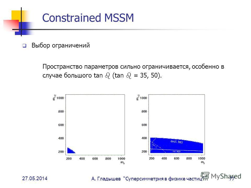 27.05.2014 А. Гладышев Суперсимметрия в физике частиц77 Constrained MSSM Выбор ограничений Пространство параметров сильно ограничивается, особенно в случае большого tan (tan = 35, 50).