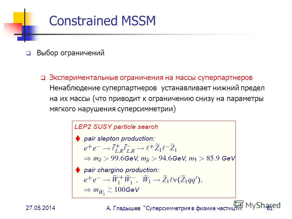 27.05.2014 А. Гладышев Суперсимметрия в физике частиц81 Constrained MSSM Выбор ограничений Экспериментальные ограничения на массы суперпартнеров Ненаблюдение суперпартнеров устанавливает нижний предел на их массы (что приводит к ограничению снизу на