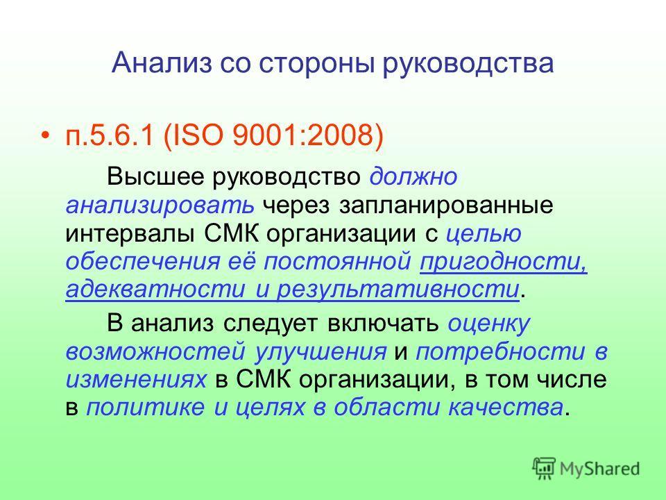 п.5.6.1 (ISO 9001:2008) Высшее руководство должно анализировать через запланированные интервалы СМК организации с целью обеспечения её постоянной пригодности, адекватности и результативности. В анализ следует включать оценку возможностей улучшения и