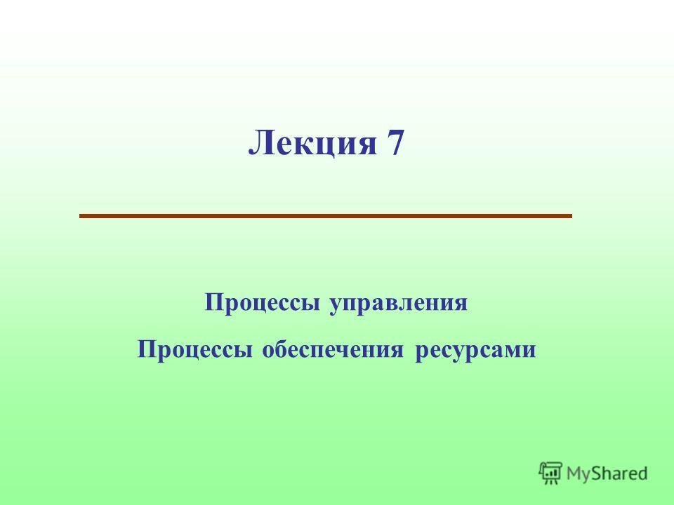 Лекция 7 Процессы управления Процессы обеспечения ресурсами