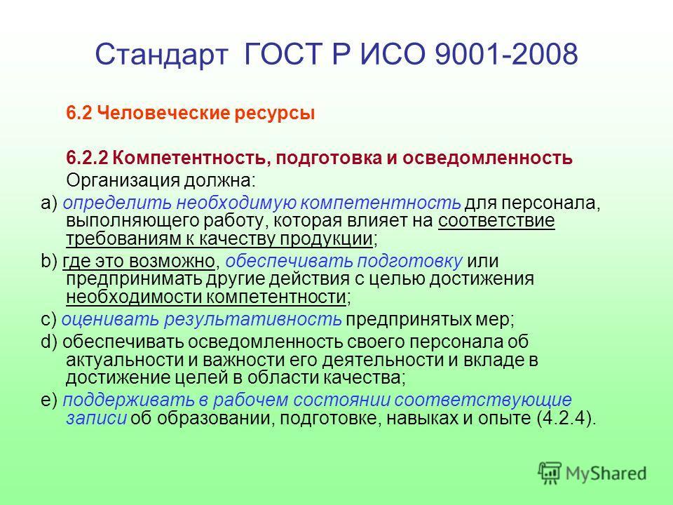 Стандарт ГОСТ Р ИСО 9001-2008 6.2 Человеческие ресурсы 6.2.2 Компетентность, подготовка и осведомленность Организация должна: a) определить необходимую компетентность для персонала, выполняющего работу, которая влияет на соответствие требованиям к ка