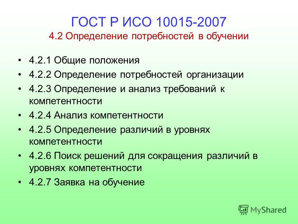 ГОСТ Р ИСО 10015-2007 4.2 Определение потребностей в обучении 4.2.1 Общие положения 4.2.2 Определение потребностей организации 4.2.3 Определение и анализ требований к компетентности 4.2.4 Анализ компетентности 4.2.5 Определение различий в уровнях ком