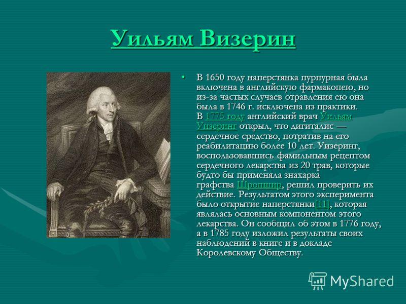 Уильям Визерин Уильям Визерин В 1650 году наперстянка пурпурная была включена в английскую фармакопею, но из-за частых случаев отравления ею она была в 1746 г. исключена из практики. В 1775 году английский врач Уильям Уизеринг открыл, что дигиталис с