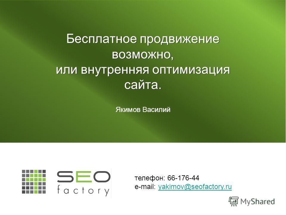 Бесплатное продвижение возможно, или внутренняя оптимизация сайта. Якимов Василий телефон: 66-176-44 e-mail: yakimov@seofactory.ruyakimov@seofactory.ru