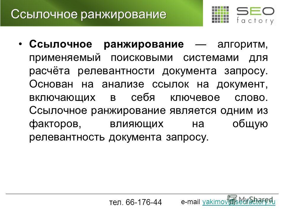 e-mail yakimov@seofactory.ruyakimov@seofactory.ru Ссылочное ранжирование Ссылочное ранжирование алгоритм, применяемый поисковыми системами для расчёта релевантности документа запросу. Основан на анализе ссылок на документ, включающих в себя ключевое