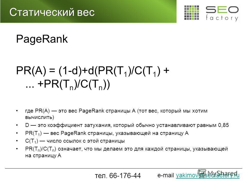 e-mail yakimov@seofactory.ruyakimov@seofactory.ru Статический вес PageRank PR(A) = (1-d)+d(PR(T 1 )/C(T 1 ) +... +PR(T n )/C(T n )) где PR(A) это вес PageRank страницы A (тот вес, который мы хотим вычислить) D это коэффициент затухания, который обычн