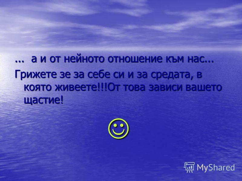 ... a и от нейното отношение към нас... Грижете зе за себе си и за средата, в която живеете!!!От това зависи вашето щастие!