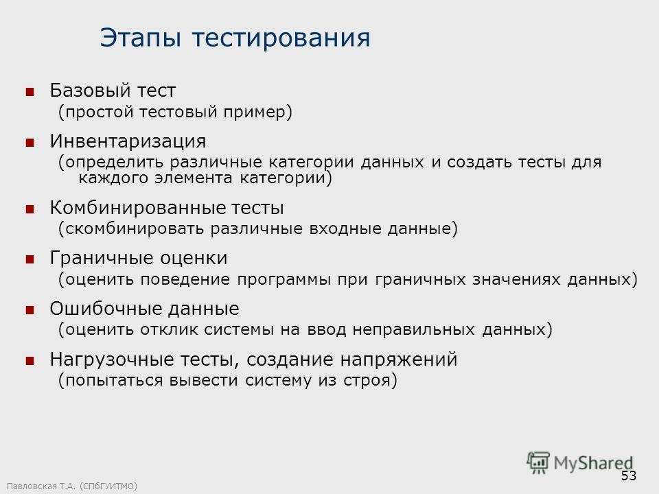 Павловская Т.А. (СПбГУИТМО) 53 Этапы тестирования Базовый тест (простой тестовый пример) Инвентаризация (определить различные категории данных и создать тесты для каждого элемента категории) Комбинированные тесты (скомбинировать различные входные дан