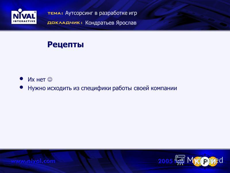 Рецепты Их нет Нужно исходить из специфики работы своей компании Аутсорсинг в разработке игр Кондратьев Ярослав
