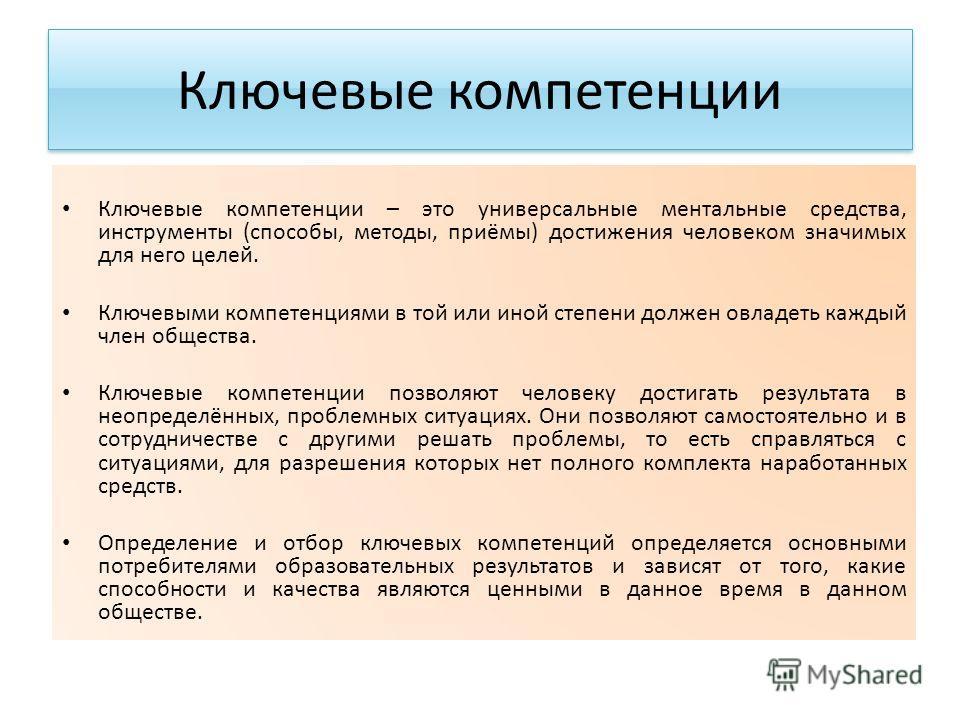 Ключевые компетенции Ключевые компетенции – это универсальные ментальные средства, инструменты (способы, методы, приёмы) достижения человеком значимых для него целей. Ключевыми компетенциями в той или иной степени должен овладеть каждый член общества