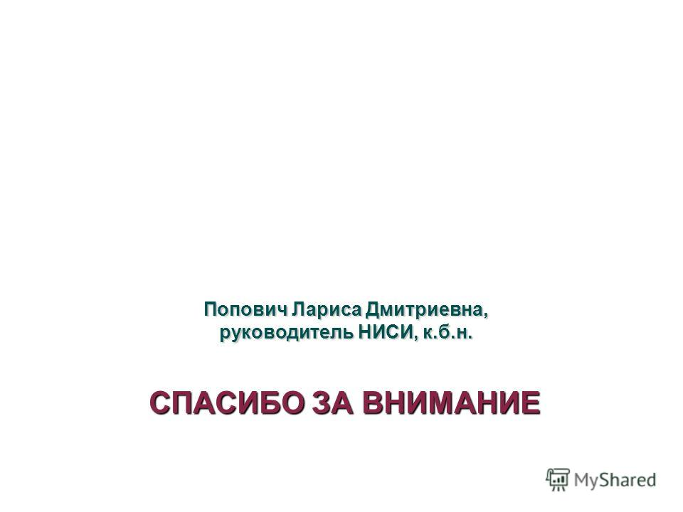 СПАСИБО ЗА ВНИМАНИЕ Попович Лариса Дмитриевна, руководитель НИСИ, к.б.н.