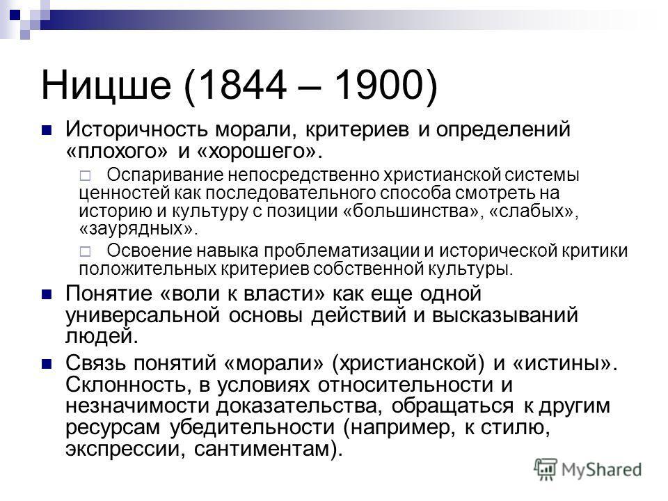 Ницше (1844 – 1900) Историчность морали, критериев и определений «плохого» и «хорошего». Оспаривание непосредственно христианской системы ценностей как последовательного способа смотреть на историю и культуру с позиции «большинства», «слабых», «зауря