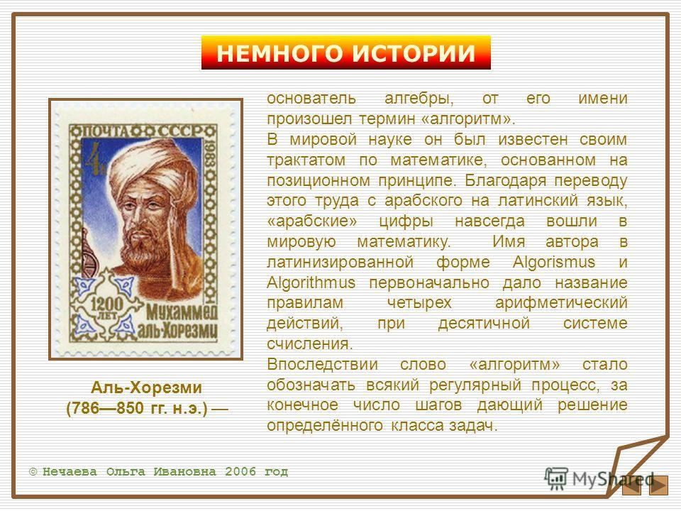 НЕМНОГО ИСТОРИИ основатель алгебры, от его имени произошел термин «алгоритм». В мировой науке он был известен своим трактатом по математике, основанном на позиционном принципе. Благодаря переводу этого труда с арабского на латинский язык, «арабские»