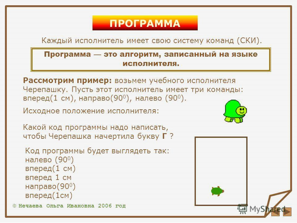 ПРОГРАММА © Нечаева Ольга Ивановна 2006 год Каждый исполнитель имеет свою систему команд (СКИ). Программа это алгоритм, записанный на языке исполнителя. Рассмотрим пример: возьмем учебного исполнителя Черепашку. Пусть этот исполнитель имеет три коман