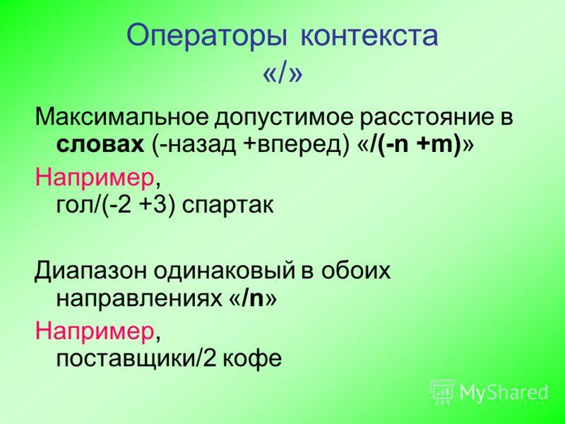 Операторы контекста «/» Максимальное допустимое расстояние в словах (-назад +вперед) «/(-n +m)» Например, гол/(-2 +3) спартак Диапазон одинаковый в обоих направлениях «/n» Например, поставщики/2 кофе