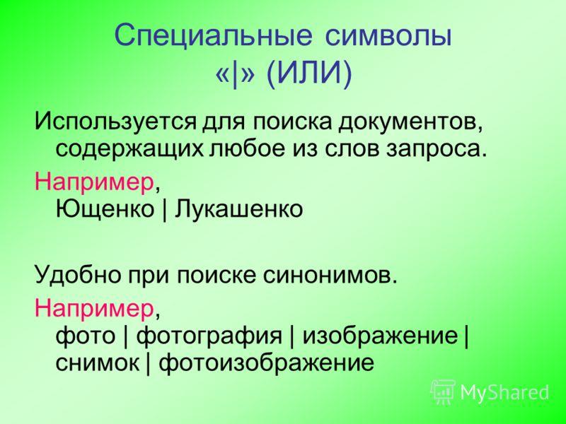 Специальные символы «|» (ИЛИ) Используется для поиска документов, содержащих любое из слов запроса. Например, Ющенко | Лукашенко Удобно при поиске синонимов. Например, фото | фотография | изображение | снимок | фотоизображение
