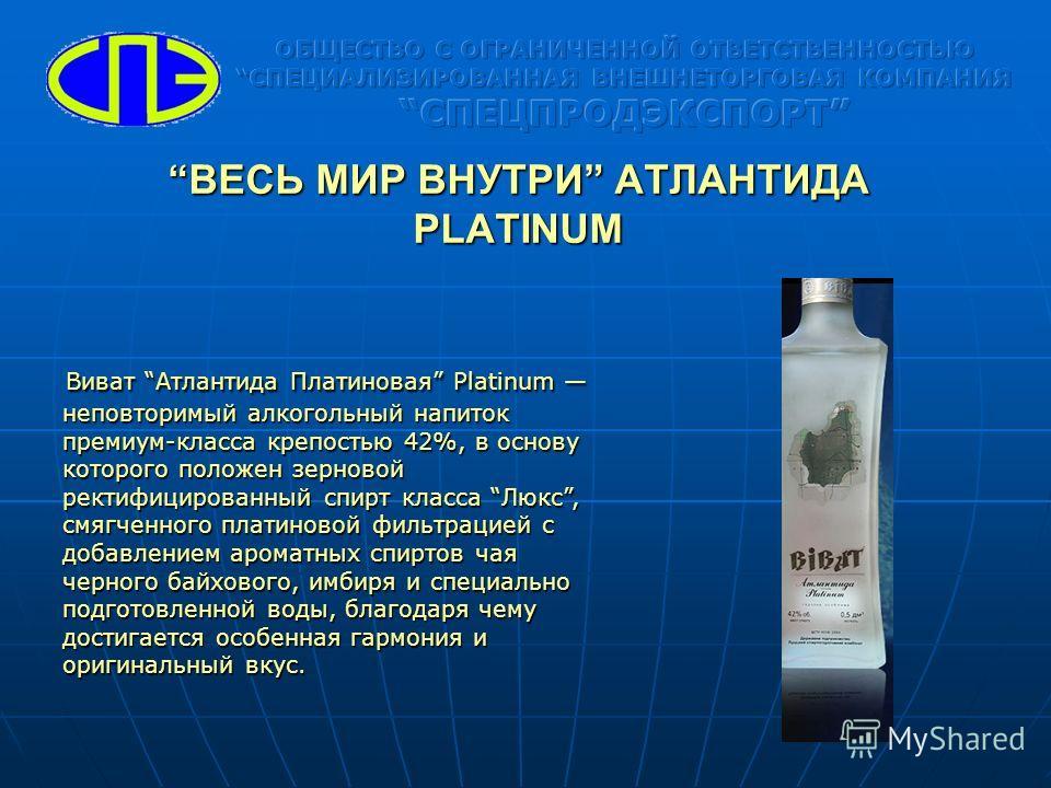 ВЕСЬ МИР ВНУТРИ АТЛАНТИДА PLATINUMВЕСЬ МИР ВНУТРИ АТЛАНТИДА PLATINUM Виват Атлантида Платиновая Platinum неповторимый алкогольный напиток премиум-класса крепостью 42%, в основу которого положен зерновой ректифицированный спирт класса Люкс, смягченног