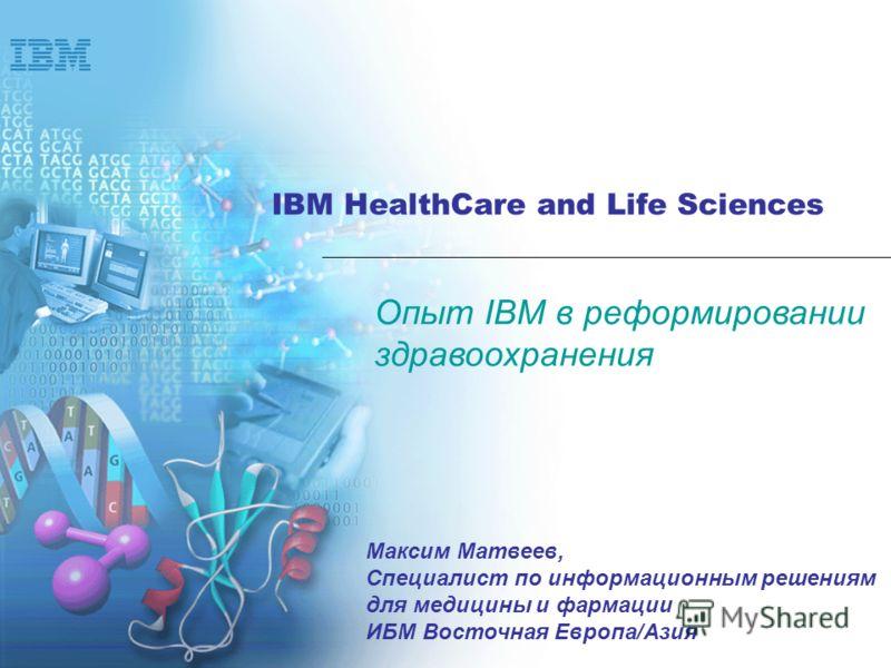 IBM HealthCare and Life Sciences Опыт IBM в реформировании здравоохранения Максим Матвеев, Специалист по информационным решениям для медицины и фармации ИБМ Восточная Европа/Азия