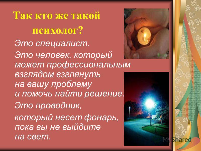 Так кто же такой психолог? Это специалист. Это человек, который может профессиональным взглядом взглянуть на вашу проблему и помочь найти решение. Это проводник, который несет фонарь, пока вы не выйдите на свет.