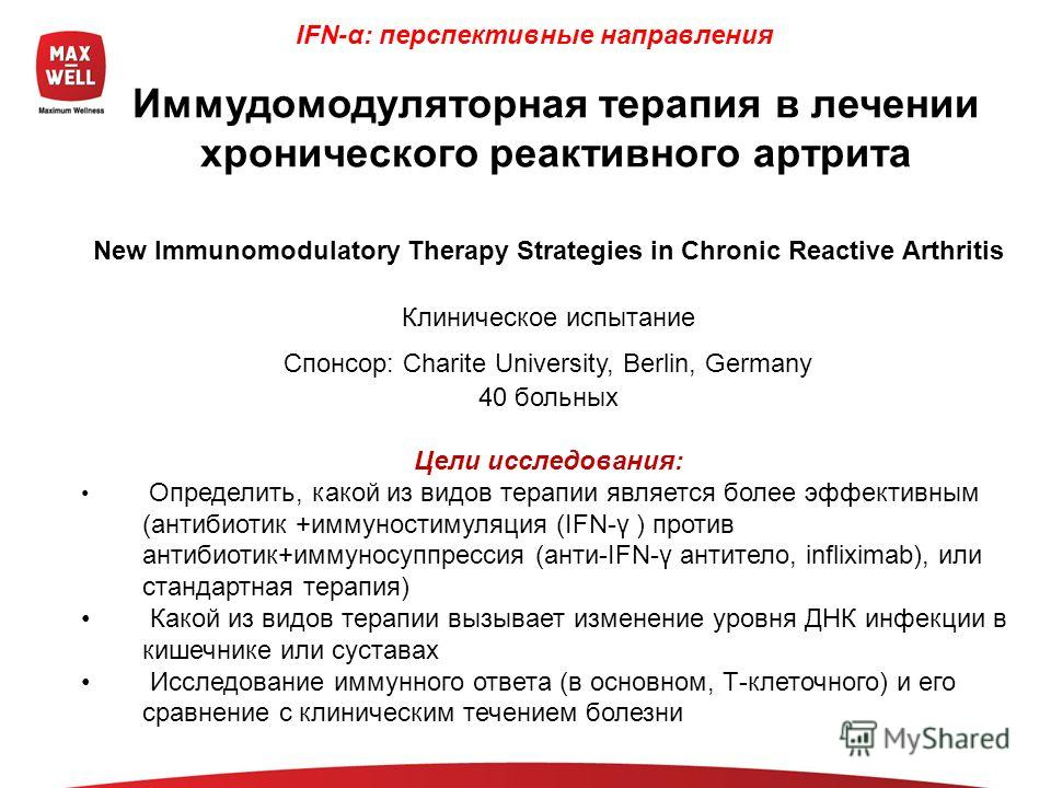 New Immunomodulatory Therapy Strategies in Chronic Reactive Arthritis Клиническое испытание Спонсор: Charite University, Berlin, Germany 40 больных Цели исследования: Определить, какой из видов терапии является более эффективным (антибиотик +иммуност