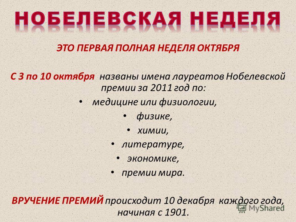 ЭТО ПЕРВАЯ ПОЛНАЯ НЕДЕЛЯ ОКТЯБРЯ С 3 по 10 октября названы имена лауреатов Нобелевской премии за 2011 год по: медицине или физиологии, физике, химии, литературе, экономике, премии мира. ВРУЧЕНИЕ ПРЕМИЙ происходит 10 декабря каждого года, начиная с 19