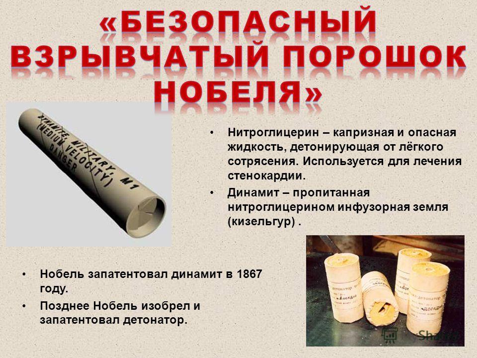 Нитроглицерин – капризная и опасная жидкость, детонирующая от лёгкого сотрясения. Используется для лечения стенокардии. Динамит – пропитанная нитроглицерином инфузорная земля (кизельгур). Нобель запатентовал динамит в 1867 году. Позднее Нобель изобре