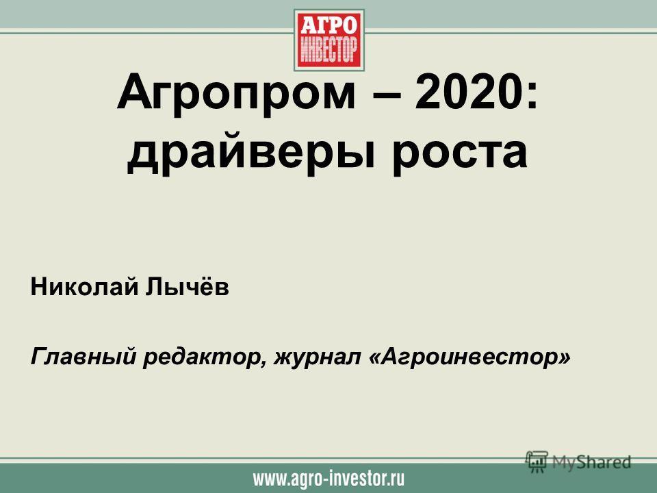 Агропром – 2020: драйверы роста Николай Лычёв Главный редактор, журнал «Агроинвестор»