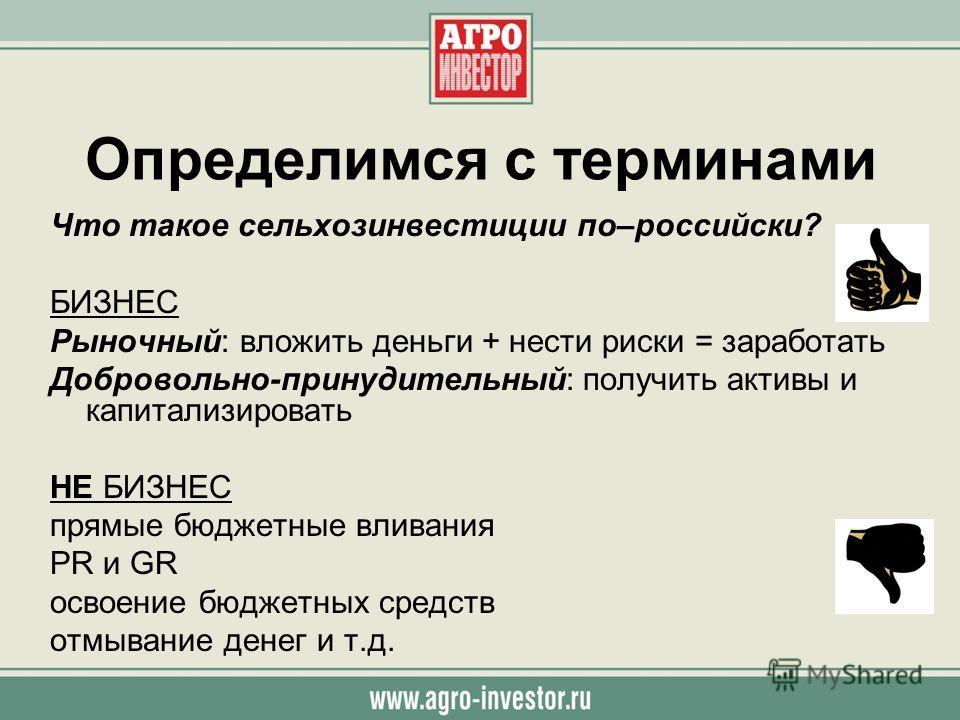 Определимся с терминами Что такое сельхозинвестиции по–российски? БИЗНЕС Рыночный: вложить деньги + нести риски = заработать Добровольно-принудительный: получить активы и капитализировать НЕ БИЗНЕС прямые бюджетные вливания PR и GR освоение бюджетных
