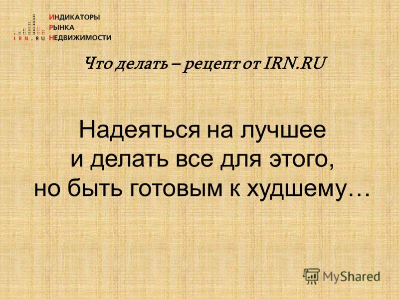 Что делать – рецепт от IRN.RU Надеяться на лучшее и делать все для этого, но быть готовым к худшему…