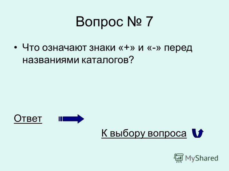 Вопрос 7 Что означают знаки «+» и «-» перед названиями каталогов?Ответ К выбору вопроса К выбору вопроса
