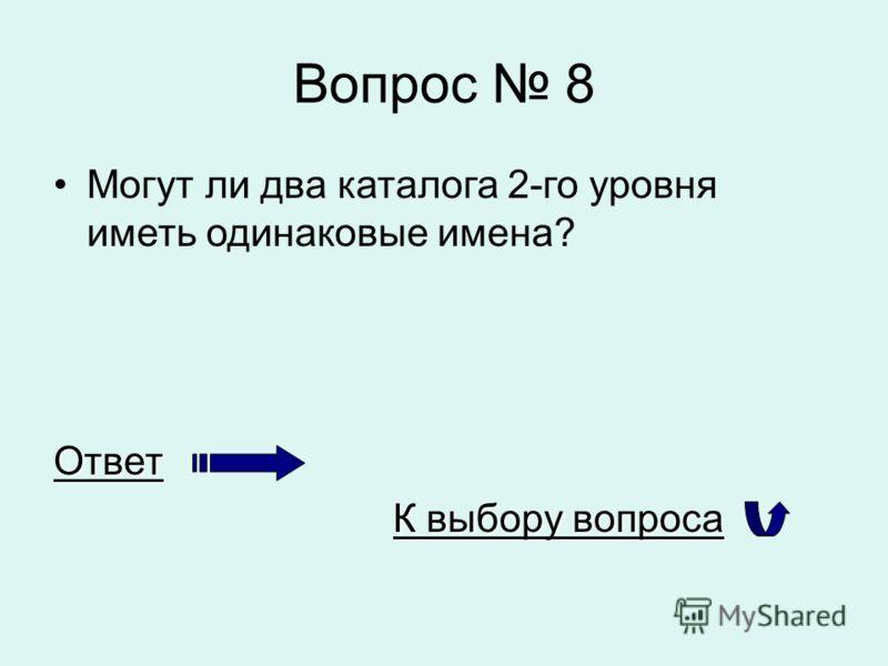 Вопрос 8 Могут ли два каталога 2-го уровня иметь одинаковые имена?Ответ К выбору вопроса К выбору вопроса