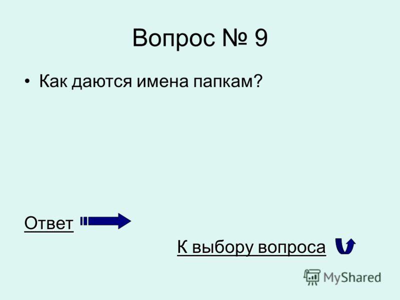 Вопрос 9 Как даются имена папкам?Ответ К выбору вопроса К выбору вопроса