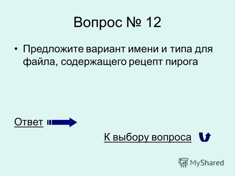 Вопрос 12 Предложите вариант имени и типа для файла, содержащего рецепт пирогаОтвет К выбору вопроса К выбору вопроса