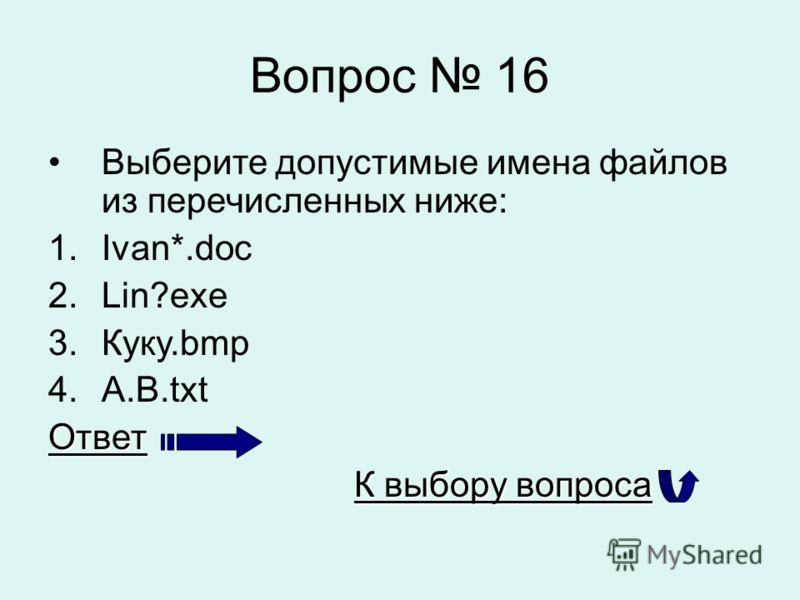 Вопрос 16 Выберите допустимые имена файлов из перечисленных ниже: 1.Ivan*.doc 2.Lin?exe 3.Куку.bmp 4.A.B.txtОтвет К выбору вопроса К выбору вопроса