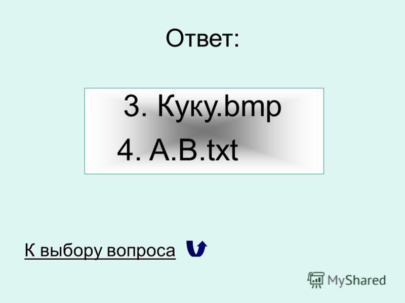 Ответ: 3. Куку.bmp 4. A.B.txt К выбору вопроса