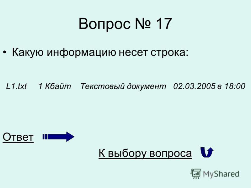 Вопрос 17 Какую информацию несет строка: L1.txt 1 Кбайт Текстовый документ 02.03.2005 в 18:00Ответ К выбору вопроса К выбору вопроса