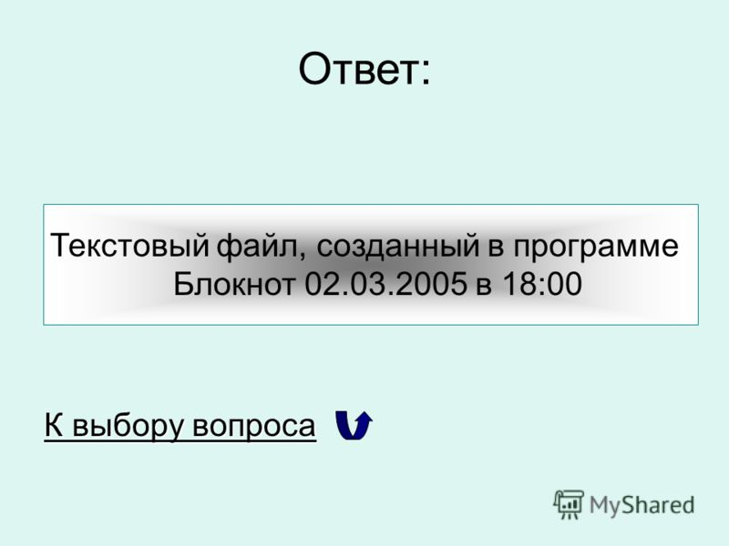 Ответ: Текстовый файл, созданный в программе Блокнот 02.03.2005 в 18:00 К выбору вопроса