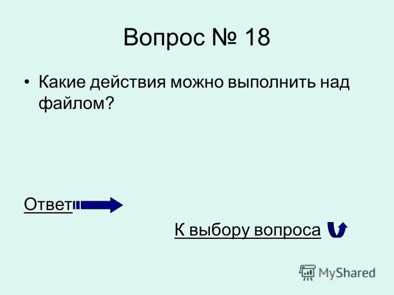 Вопрос 18 Какие действия можно выполнить над файлом?Ответ К выбору вопроса К выбору вопроса